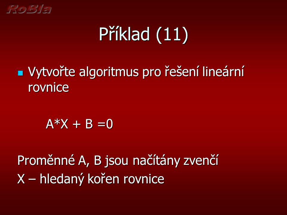 Příklad (11) Vytvořte algoritmus pro řešení lineární rovnice Vytvořte algoritmus pro řešení lineární rovnice A*X + B =0 Proměnné A, B jsou načítány zv