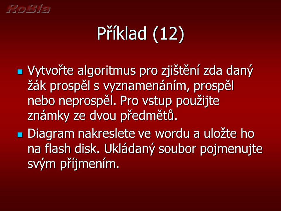 Příklad (12) Vytvořte algoritmus pro zjištění zda daný žák prospěl s vyznamenáním, prospěl nebo neprospěl. Pro vstup použijte známky ze dvou předmětů.