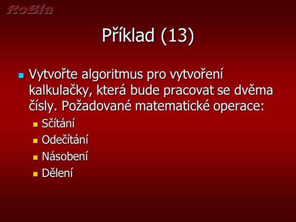 Příklad (13) Vytvořte algoritmus pro vytvoření kalkulačky, která bude pracovat se dvěma čísly. Požadované matematické operace: Vytvořte algoritmus pro