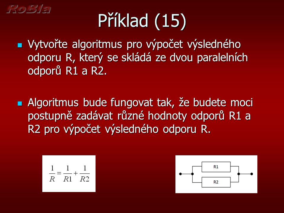 Příklad (15) Vytvořte algoritmus pro výpočet výsledného odporu R, který se skládá ze dvou paralelních odporů R1 a R2. Vytvořte algoritmus pro výpočet