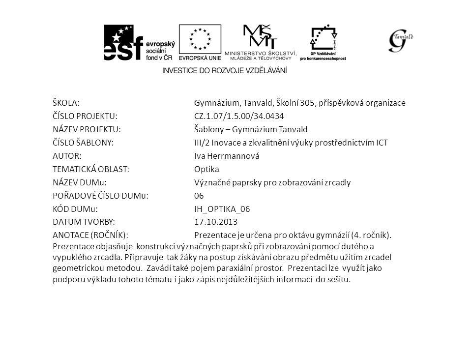 ŠKOLA:Gymnázium, Tanvald, Školní 305, příspěvková organizace ČÍSLO PROJEKTU:CZ.1.07/1.5.00/34.0434 NÁZEV PROJEKTU:Šablony – Gymnázium Tanvald ČÍSLO ŠABLONY:III/2 Inovace a zkvalitnění výuky prostřednictvím ICT AUTOR:Iva Herrmannová TEMATICKÁ OBLAST: Optika NÁZEV DUMu:Význačné paprsky pro zobrazování zrcadly POŘADOVÉ ČÍSLO DUMu:06 KÓD DUMu:IH_OPTIKA_06 DATUM TVORBY:17.10.2013 ANOTACE (ROČNÍK):Prezentace je určena pro oktávu gymnázií (4.
