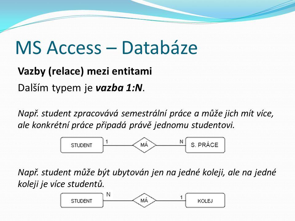 MS Access – Databáze Vazby (relace) mezi entitami Dalším typem je vazba 1:N. Např. student zpracovává semestrální práce a může jich mít více, ale konk