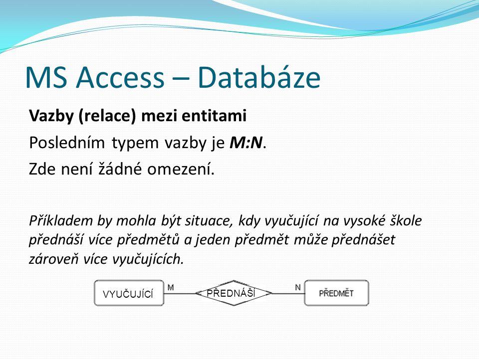 MS Access – Databáze Vazby (relace) mezi entitami Posledním typem vazby je M:N. Zde není žádné omezení. Příkladem by mohla být situace, kdy vyučující
