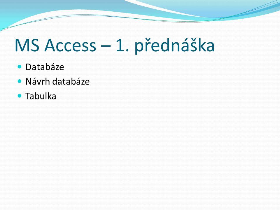 MS Access – 1. přednáška Databáze Návrh databáze Tabulka