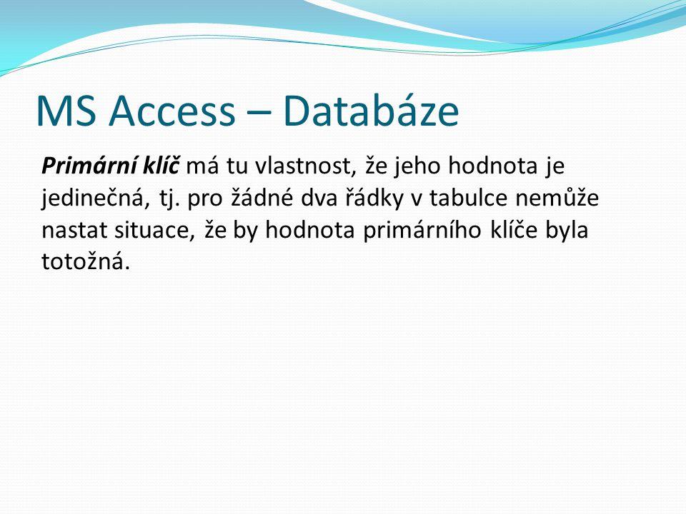MS Access – Databáze Primární klíč má tu vlastnost, že jeho hodnota je jedinečná, tj. pro žádné dva řádky v tabulce nemůže nastat situace, že by hodno