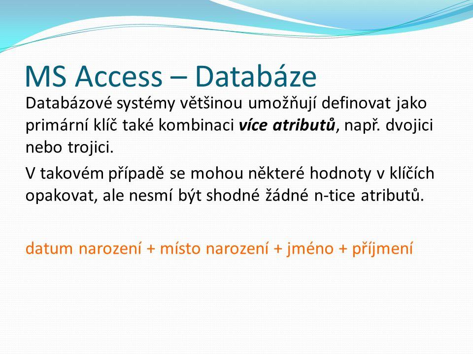 MS Access – Databáze Databázové systémy většinou umožňují definovat jako primární klíč také kombinaci více atributů, např. dvojici nebo trojici. V tak