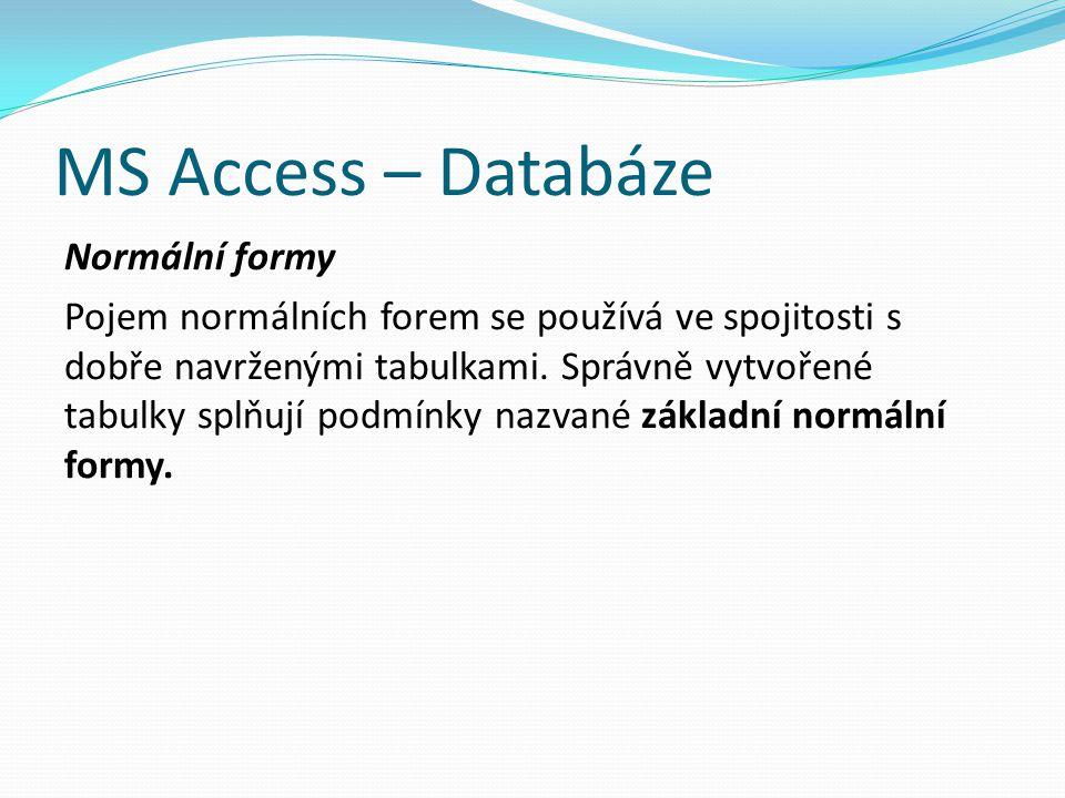 MS Access – Databáze Normální formy Pojem normálních forem se používá ve spojitosti s dobře navrženými tabulkami. Správně vytvořené tabulky splňují po