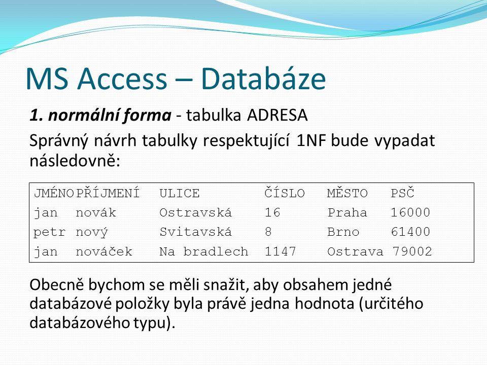 MS Access – Databáze 1. normální forma - tabulka ADRESA Správný návrh tabulky respektující 1NF bude vypadat následovně: Obecně bychom se měli snažit,