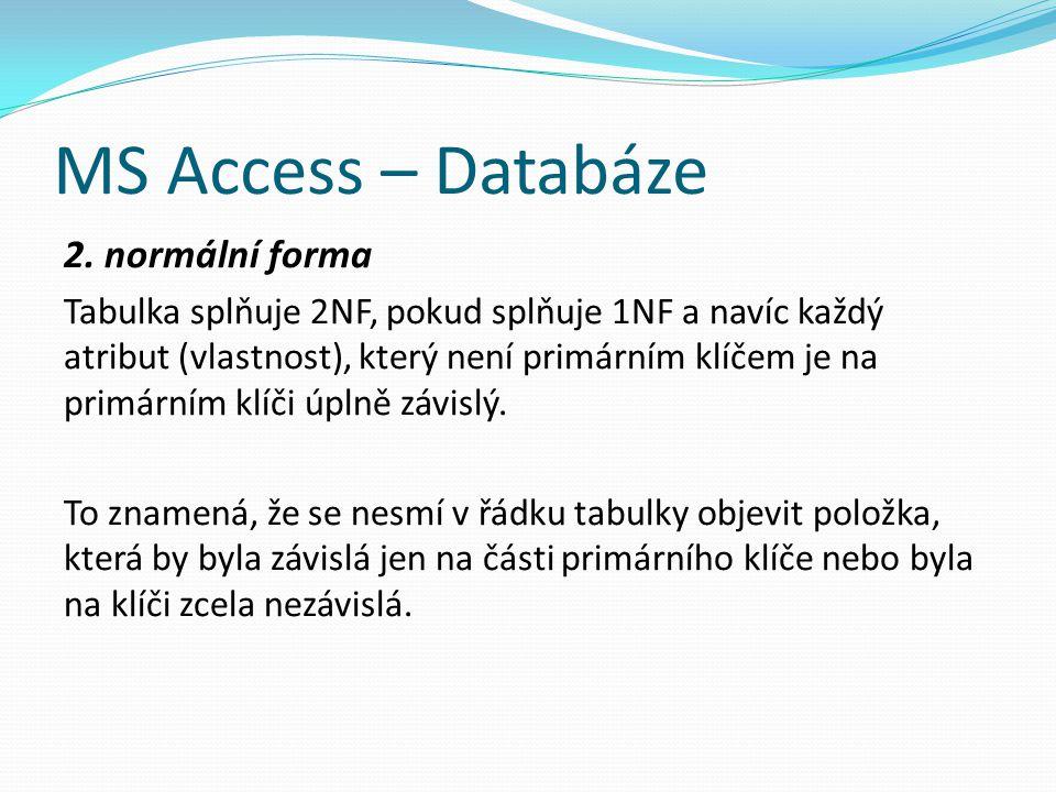 MS Access – Databáze 2. normální forma Tabulka splňuje 2NF, pokud splňuje 1NF a navíc každý atribut (vlastnost), který není primárním klíčem je na pri