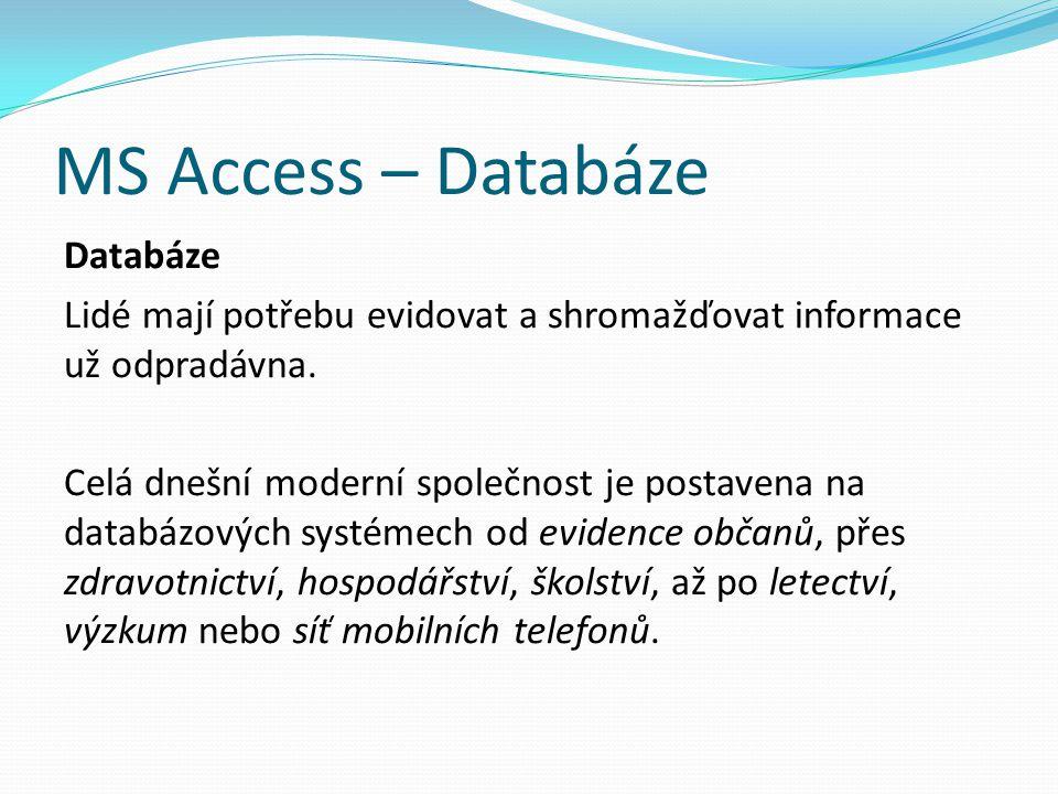 MS Access – Databáze Databáze Lidé mají potřebu evidovat a shromažďovat informace už odpradávna. Celá dnešní moderní společnost je postavena na databá