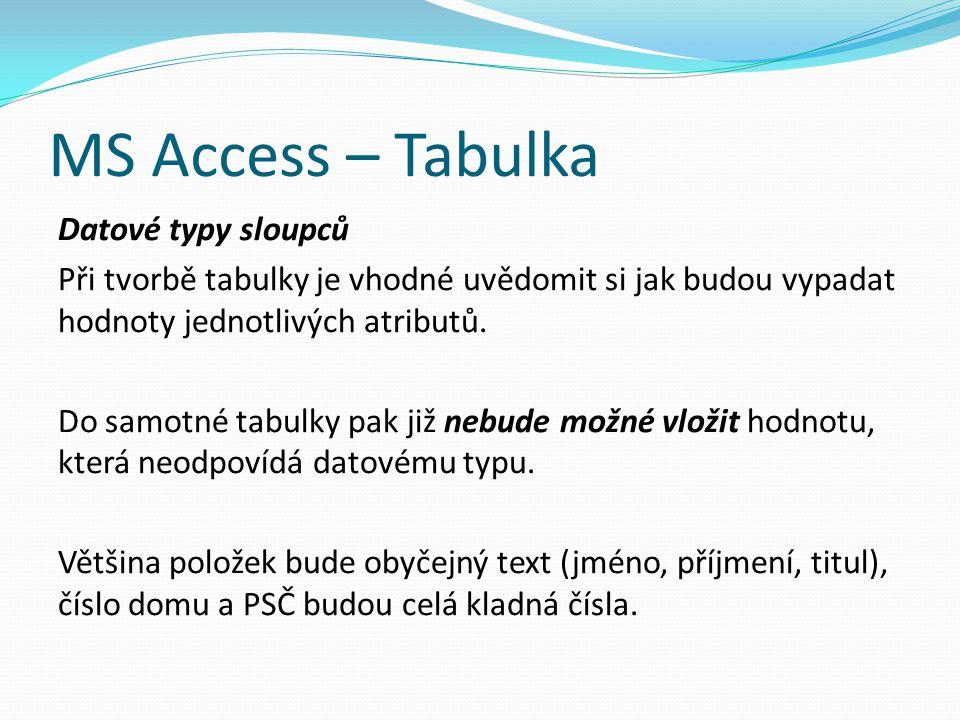 MS Access – Tabulka Datové typy sloupců Při tvorbě tabulky je vhodné uvědomit si jak budou vypadat hodnoty jednotlivých atributů. Do samotné tabulky p