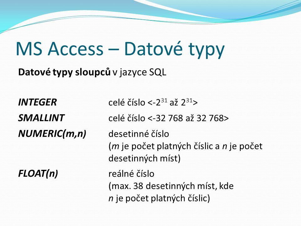 MS Access – Datové typy Datové typy sloupců v jazyce SQL INTEGER celé číslo SMALLINT celé číslo NUMERIC(m,n )desetinné číslo (m je počet platných čísl