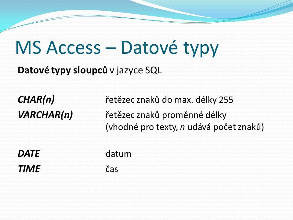 MS Access – Datové typy Datové typy sloupců v jazyce SQL CHAR(n) řetězec znaků do max. délky 255 VARCHAR(n) řetězec znaků proměnné délky (vhodné pro t