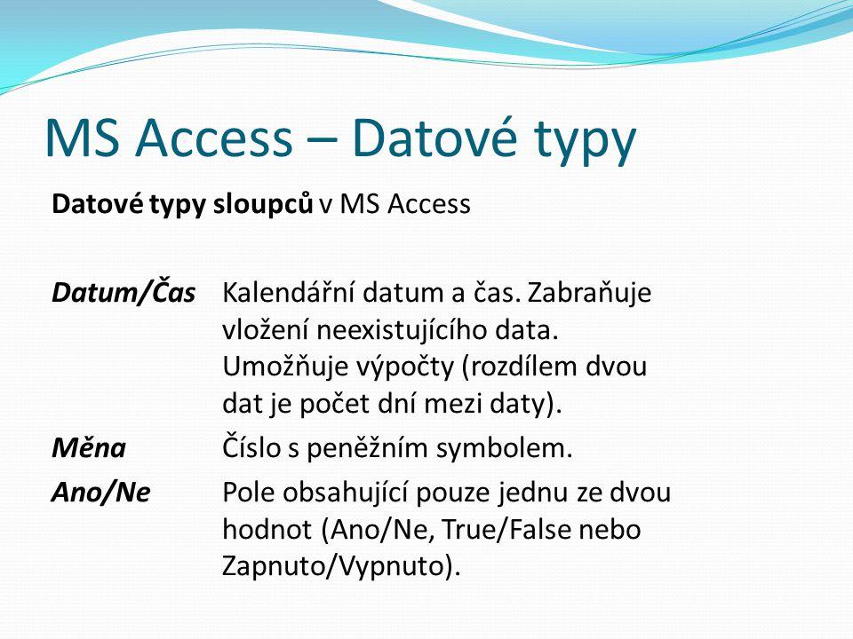MS Access – Datové typy Datové typy sloupců v MS Access Datum/ČasKalendářní datum a čas. Zabraňuje vložení neexistujícího data. Umožňuje výpočty (rozd