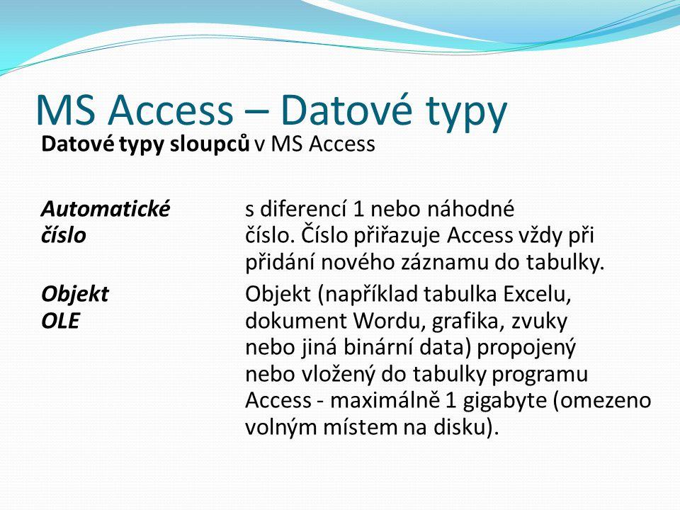 MS Access – Datové typy Datové typy sloupců v MS Access Automatické s diferencí 1 nebo náhodné číslo číslo. Číslo přiřazuje Access vždy při přidání no