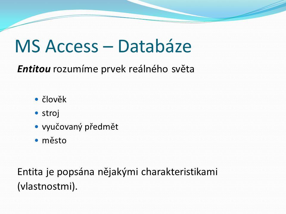 MS Access – Databáze Entitou rozumíme prvek reálného světa člověk stroj vyučovaný předmět město Entita je popsána nějakými charakteristikami (vlastnos