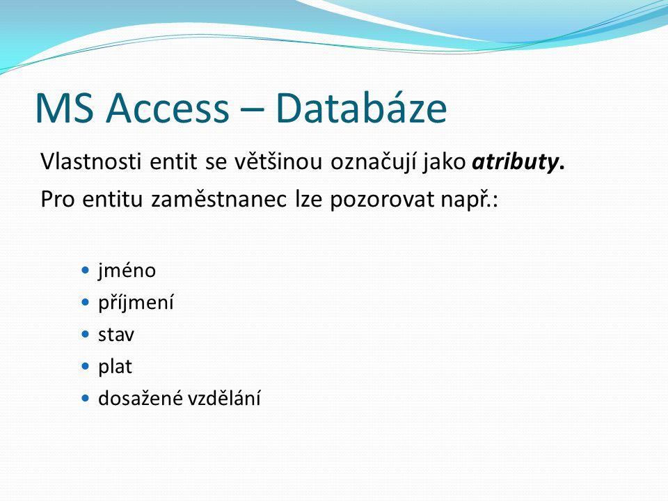 MS Access – Databáze Vlastnosti entit se většinou označují jako atributy. Pro entitu zaměstnanec lze pozorovat např.: jméno příjmení stav plat dosažen