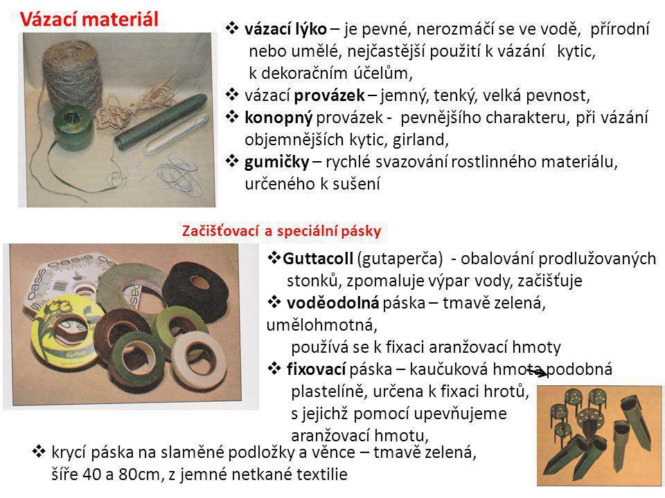 Vázací materiál  vázací lýko – je pevné, nerozmáčí se ve vodě, přírodní nebo umělé, nejčastější použití k vázání kytic, k dekoračním účelům,  vázací provázek – jemný, tenký, velká pevnost,  konopný provázek - pevnějšího charakteru, při vázání objemnějších kytic, girland,  gumičky – rychlé svazování rostlinného materiálu, určeného k sušení  Guttacoll (gutaperča) - obalování prodlužovaných stonků, zpomaluje výpar vody, začišťuje  voděodolná páska – tmavě zelená, umělohmotná, používá se k fixaci aranžovací hmoty  fixovací páska – kaučuková hmota podobná plastelíně, určena k fixaci hrotů, s jejichž pomocí upevňujeme aranžovací hmotu,  krycí páska na slaměné podložky a věnce – tmavě zelená, šíře 40 a 80cm, z jemné netkané textilie Začišťovací a speciální pásky