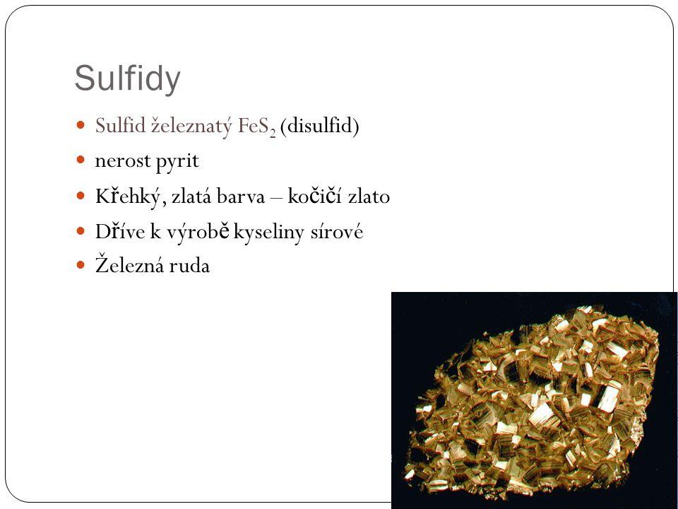 Sulfidy Sulfid železnatý FeS 2 (disulfid) nerost pyrit K ř ehký, zlatá barva – ko č i č í zlato D ř íve k výrob ě kyseliny sírové Železná ruda