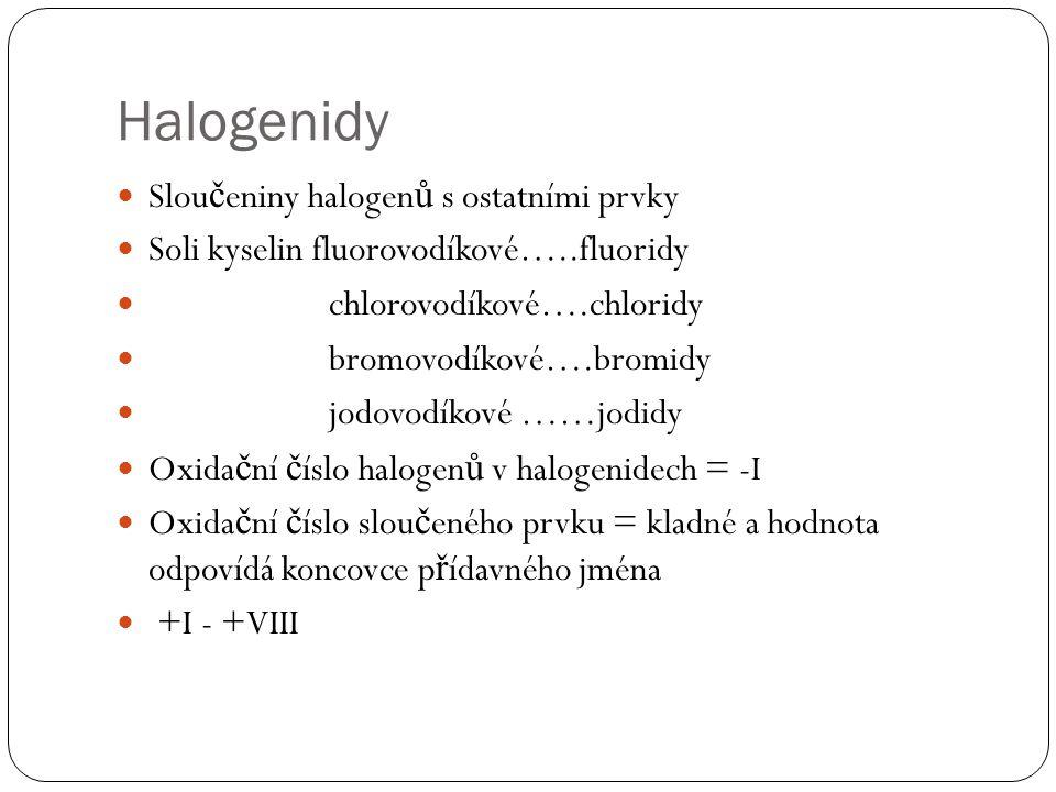 Halogenidy Slou č eniny halogen ů s ostatními prvky Soli kyselin fluorovodíkové…..fluoridy chlorovodíkové….chloridy bromovodíkové….bromidy jodovodíkové ……jodidy Oxida č ní č íslo halogen ů v halogenidech = -I Oxida č ní č íslo slou č eného prvku = kladné a hodnota odpovídá koncovce p ř ídavného jména +I - +VIII