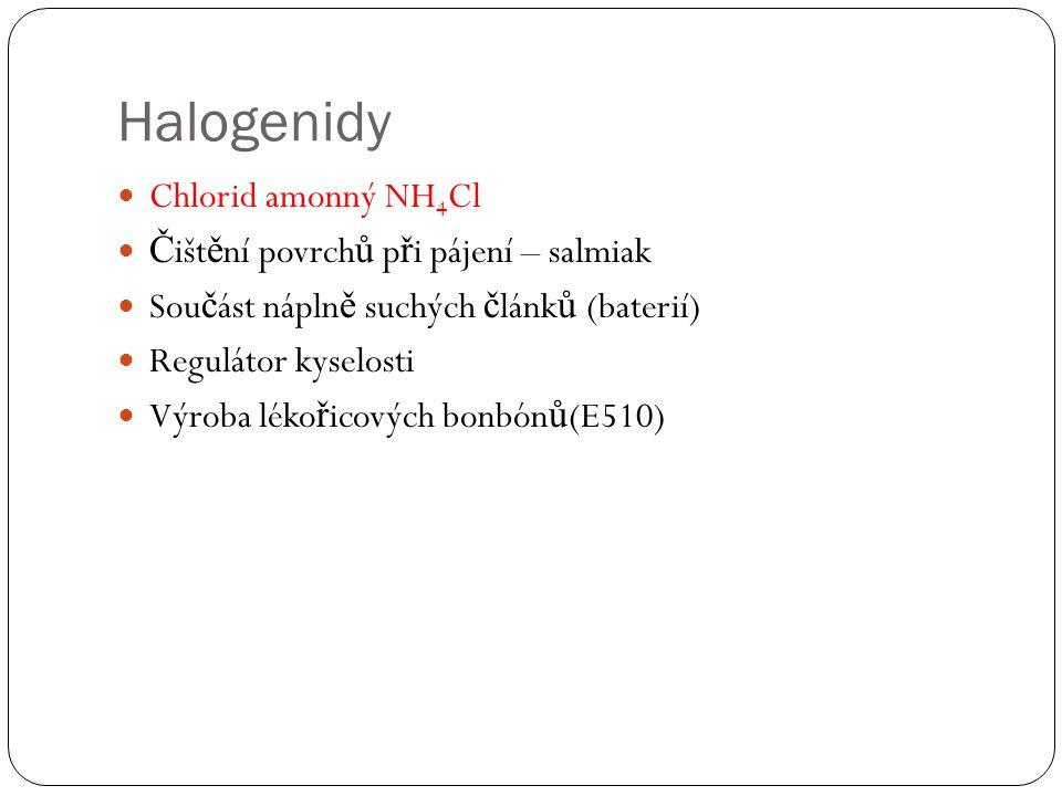 Halogenidy Chlorid amonný NH 4 Cl Č išt ě ní povrch ů p ř i pájení – salmiak Sou č ást nápln ě suchých č lánk ů (baterií) Regulátor kyselosti Výroba léko ř icových bonbón ů (E510)