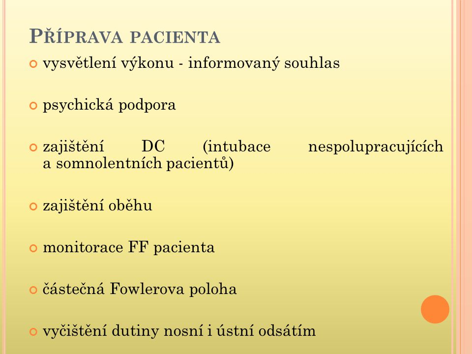 P ŘÍPRAVA PACIENTA vysvětlení výkonu - informovaný souhlas psychická podpora zajištění DC (intubace nespolupracujících a somnolentních pacientů) zajiš