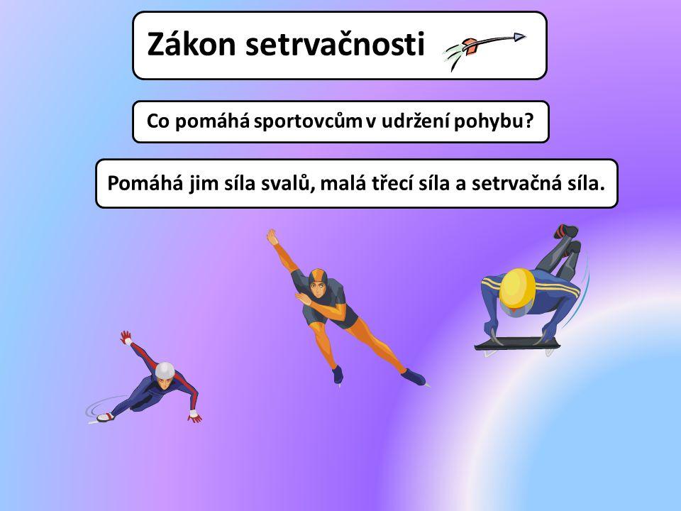 Co pomáhá sportovcům v udržení pohybu? Pomáhá jim síla svalů, malá třecí síla a setrvačná síla.