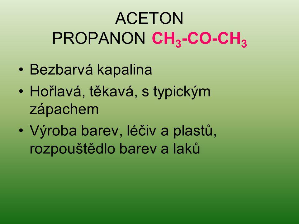 ACETON PROPANON CH 3 -CO-CH 3 Bezbarvá kapalina Hořlavá, těkavá, s typickým zápachem Výroba barev, léčiv a plastů, rozpouštědlo barev a laků