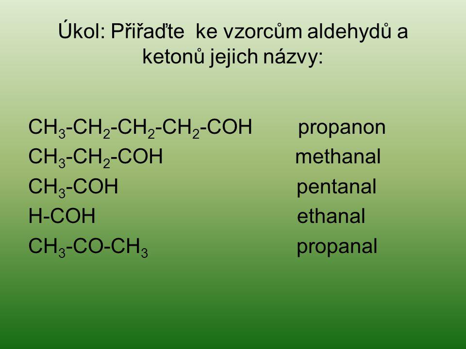 Úkol: Přiřaďte ke vzorcům aldehydů a ketonů jejich názvy: CH 3 -CH 2 -CH 2 -CH 2 -COH propanon CH 3 -CH 2 -COH methanal CH 3 -COH pentanal H-COH ethan