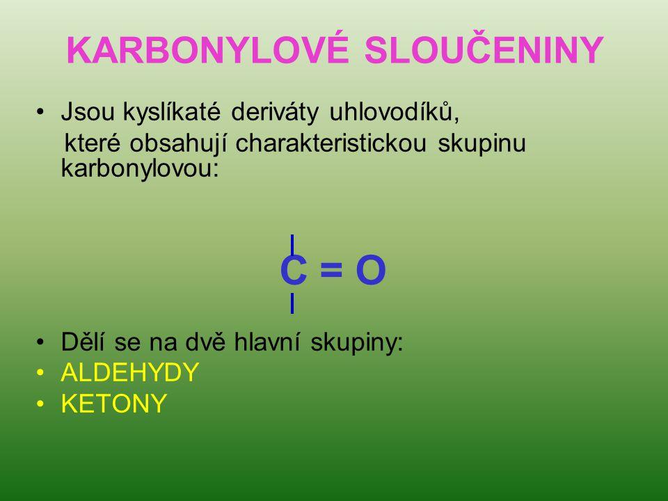 KARBONYLOVÉ SLOUČENINY Jsou kyslíkaté deriváty uhlovodíků, které obsahují charakteristickou skupinu karbonylovou: C = O Dělí se na dvě hlavní skupiny: