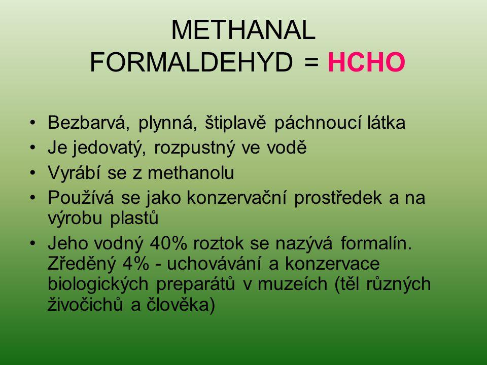 METHANAL FORMALDEHYD = HCHO Bezbarvá, plynná, štiplavě páchnoucí látka Je jedovatý, rozpustný ve vodě Vyrábí se z methanolu Používá se jako konzervačn