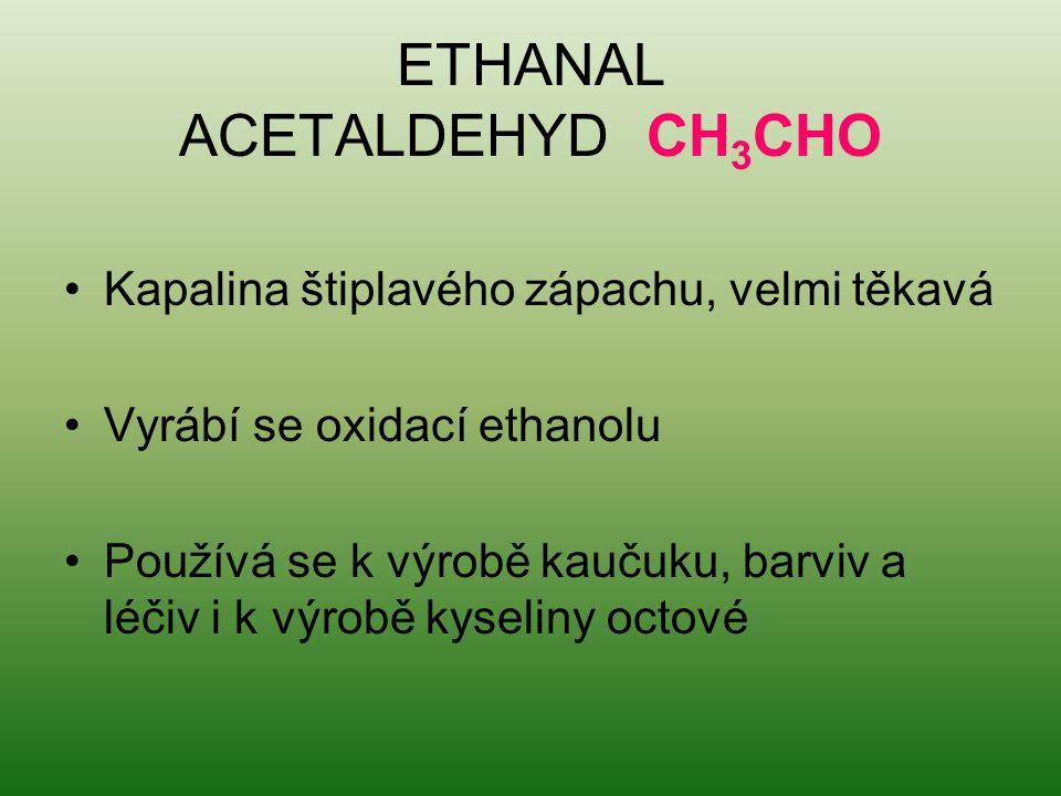 ETHANAL ACETALDEHYD CH 3 CHO Kapalina štiplavého zápachu, velmi těkavá Vyrábí se oxidací ethanolu Používá se k výrobě kaučuku, barviv a léčiv i k výro