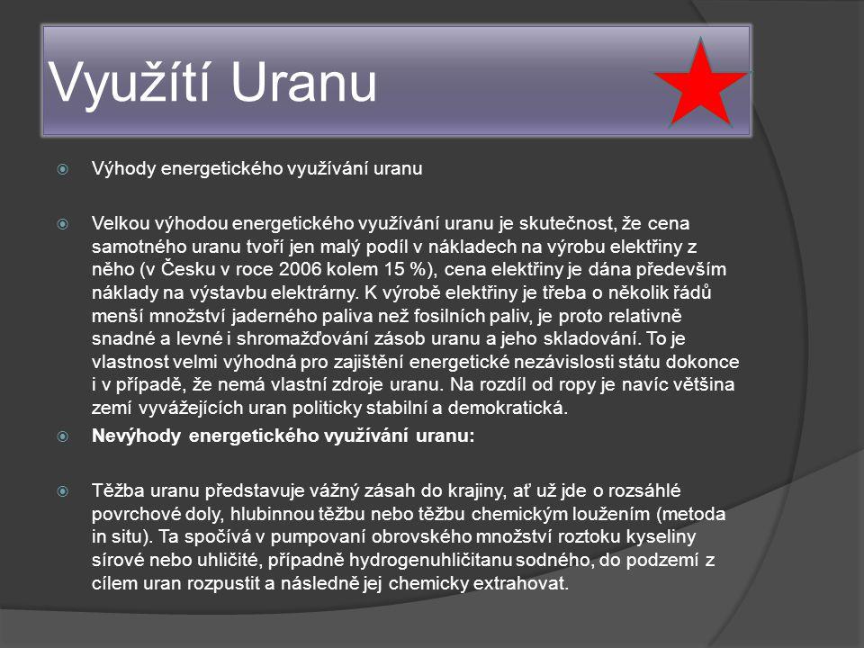 Využítí Uranu  Výhody energetického využívání uranu  Velkou výhodou energetického využívání uranu je skutečnost, že cena samotného uranu tvoří jen malý podíl v nákladech na výrobu elektřiny z něho (v Česku v roce 2006 kolem 15 %), cena elektřiny je dána především náklady na výstavbu elektrárny.