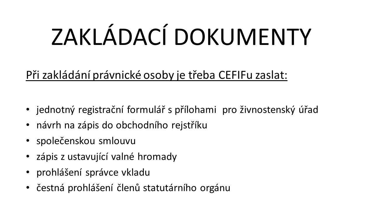 Při zakládání právnické osoby je třeba CEFIFu zaslat: jednotný registrační formulář s přílohami pro živnostenský úřad návrh na zápis do obchodního rejstříku společenskou smlouvu zápis z ustavující valné hromady prohlášení správce vkladu čestná prohlášení členů statutárního orgánu ZAKLÁDACÍ DOKUMENTY