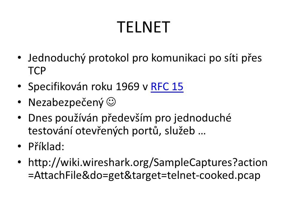 TELNET Jednoduchý protokol pro komunikaci po síti přes TCP Specifikován roku 1969 v RFC 15RFC 15 Nezabezpečený Dnes používán především pro jednoduché testování otevřených portů, služeb … Příklad: http://wiki.wireshark.org/SampleCaptures?action =AttachFile&do=get&target=telnet-cooked.pcap