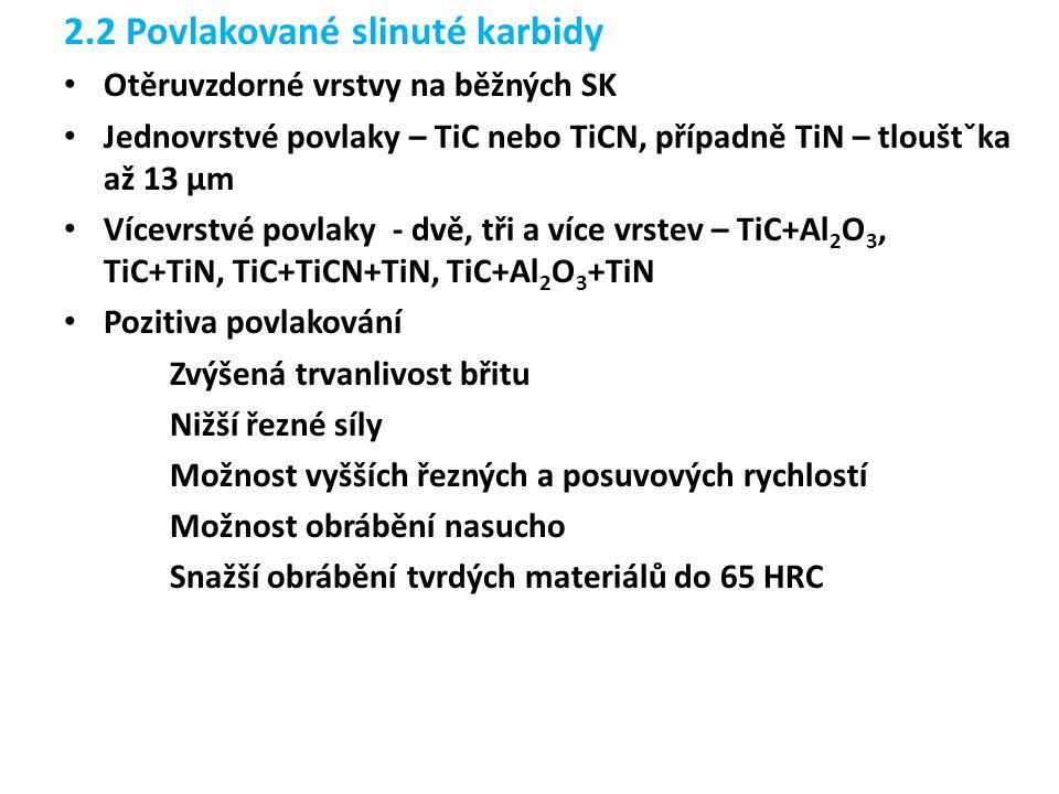 2.2 Povlakované slinuté karbidy Otěruvzdorné vrstvy na běžných SK Jednovrstvé povlaky – TiC nebo TiCN, případně TiN – tlouštˇka až 13 µm Vícevrstvé povlaky - dvě, tři a více vrstev – TiC+Al 2 O 3, TiC+TiN, TiC+TiCN+TiN, TiC+Al 2 O 3 +TiN Pozitiva povlakování Zvýšená trvanlivost břitu Nižší řezné síly Možnost vyšších řezných a posuvových rychlostí Možnost obrábění nasucho Snažší obrábění tvrdých materiálů do 65 HRC