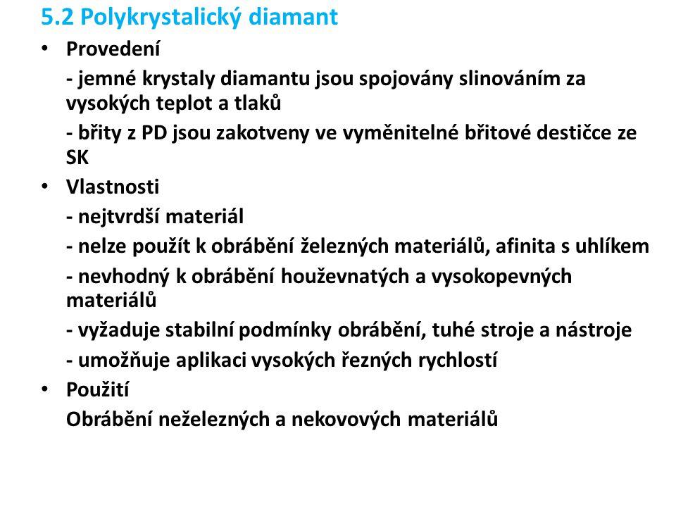 5.2 Polykrystalický diamant Provedení - jemné krystaly diamantu jsou spojovány slinováním za vysokých teplot a tlaků - břity z PD jsou zakotveny ve vyměnitelné břitové destičce ze SK Vlastnosti - nejtvrdší materiál - nelze použít k obrábění železných materiálů, afinita s uhlíkem - nevhodný k obrábění houževnatých a vysokopevných materiálů - vyžaduje stabilní podmínky obrábění, tuhé stroje a nástroje - umožňuje aplikaci vysokých řezných rychlostí Použití Obrábění neželezných a nekovových materiálů