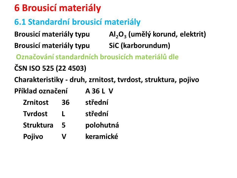 6 Brousicí materiály 6.1 Standardní brousicí materiály Brousicí materiály typu Al 2 O 3 (umělý korund, elektrit) Brousicí materiály typu SiC (karborundum) Označování standardních brousicích materiálů dle ČSN ISO 525 (22 4503) Charakteristiky - druh, zrnitost, tvrdost, struktura, pojivo Příklad označeníA 36 L V Zrnitost36 střední TvrdostLstřední Struktura5 polohutná PojivoVkeramické