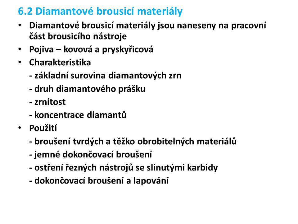6.2 Diamantové brousicí materiály Diamantové brousicí materiály jsou naneseny na pracovní část brousicího nástroje Pojiva – kovová a pryskyřicová Charakteristika - základní surovina diamantových zrn - druh diamantového prášku - zrnitost - koncentrace diamantů Použití - broušení tvrdých a těžko obrobitelných materiálů - jemné dokončovací broušení - ostření řezných nástrojů se slinutými karbidy - dokončovací broušení a lapování