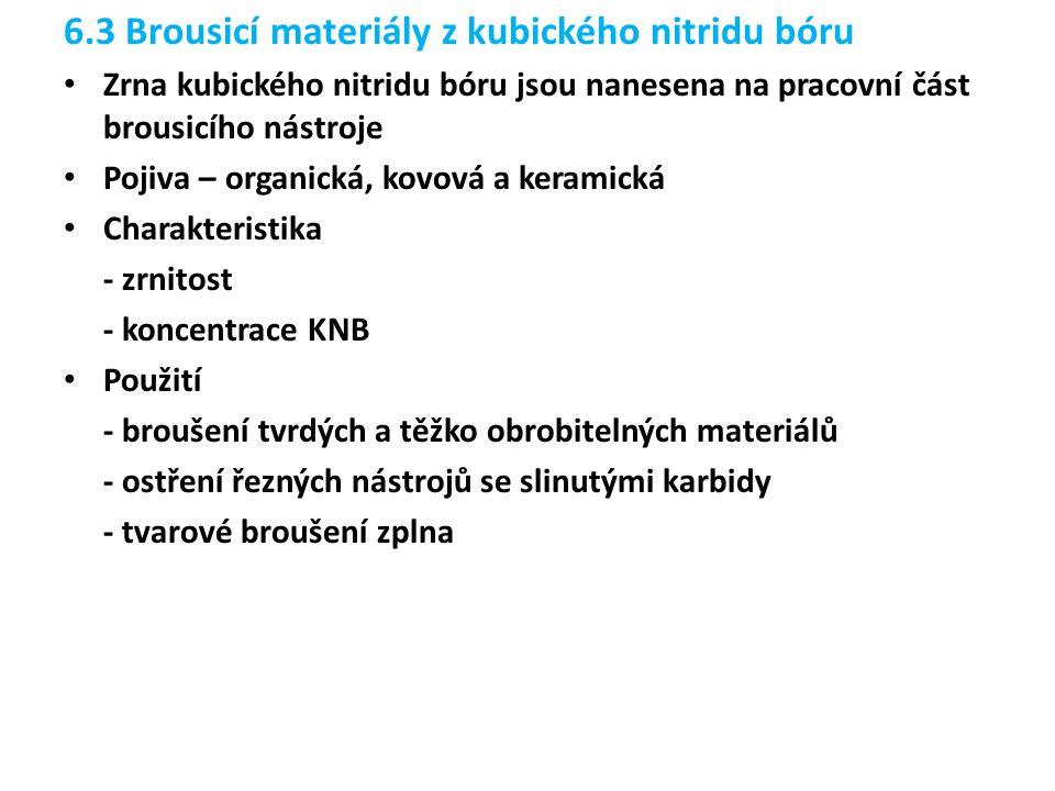 6.3 Brousicí materiály z kubického nitridu bóru Zrna kubického nitridu bóru jsou nanesena na pracovní část brousicího nástroje Pojiva – organická, kovová a keramická Charakteristika - zrnitost - koncentrace KNB Použití - broušení tvrdých a těžko obrobitelných materiálů - ostření řezných nástrojů se slinutými karbidy - tvarové broušení zplna