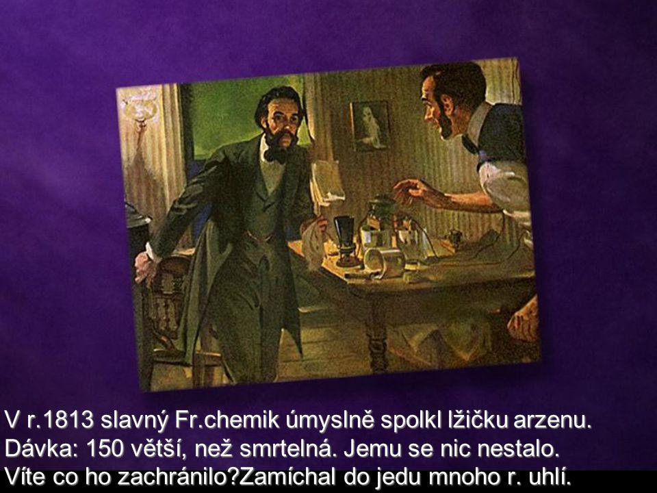 V r.1813 slavný Fr.chemik úmyslně spolkl lžičku arzenu. Dávka: 150 větší, než smrtelná. Jemu se nic nestalo. Víte co ho zachránilo?Zamíchal do jedu mn