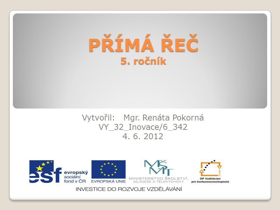 PŘÍMÁ ŘEČ 5. ročník Vytvořil: Mgr. Renáta Pokorná VY_32_Inovace/6_342 4. 6. 2012