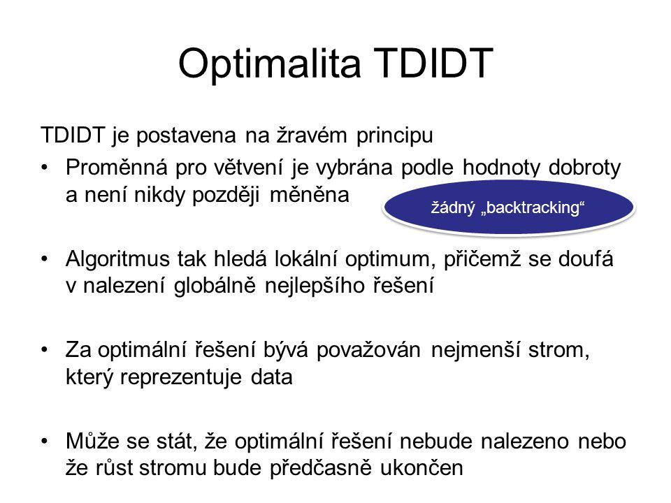 """Optimalita TDIDT TDIDT je postavena na žravém principu Proměnná pro větvení je vybrána podle hodnoty dobroty a není nikdy později měněna Algoritmus tak hledá lokální optimum, přičemž se doufá v nalezení globálně nejlepšího řešení Za optimální řešení bývá považován nejmenší strom, který reprezentuje data Může se stát, že optimální řešení nebude nalezeno nebo že růst stromu bude předčasně ukončen žádný """"backtracking"""