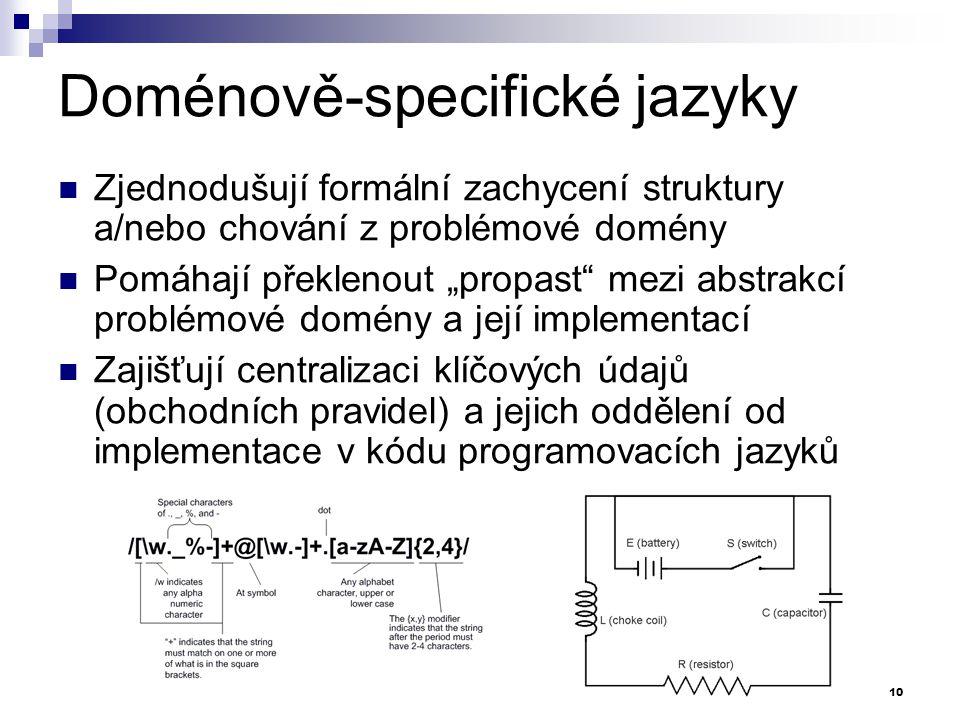 """Doménově-specifické jazyky Zjednodušují formální zachycení struktury a/nebo chování z problémové domény Pomáhají překlenout """"propast"""" mezi abstrakcí p"""