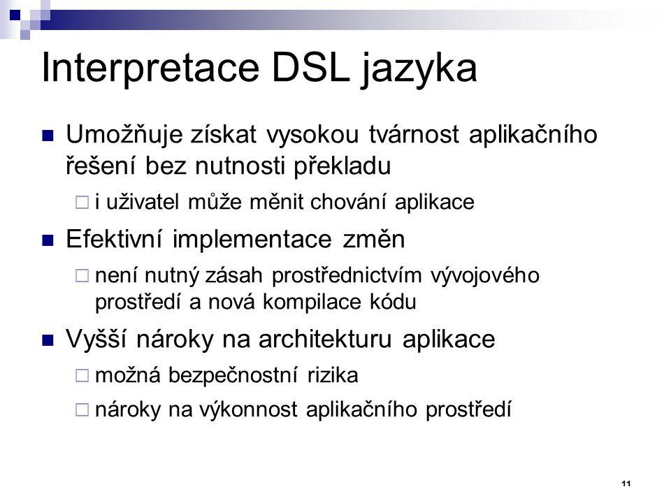 Interpretace DSL jazyka Umožňuje získat vysokou tvárnost aplikačního řešení bez nutnosti překladu  i uživatel může měnit chování aplikace Efektivní i