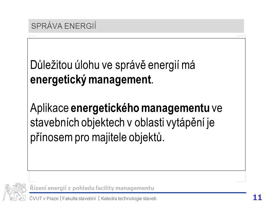 11 ČVUT v Praze Fakulta stavební Katedra technologie staveb II SPRÁVA ENERGIÍ Důležitou úlohu ve správě energií má energetický management. Aplikace en