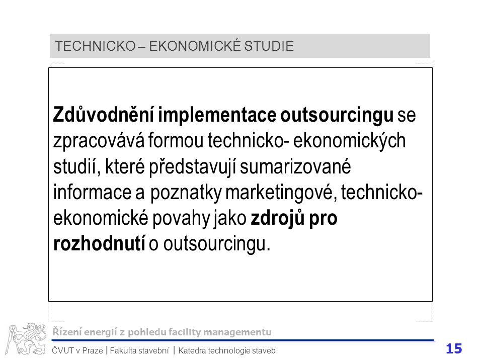 15 ČVUT v Praze Fakulta stavební Katedra technologie staveb II TECHNICKO – EKONOMICKÉ STUDIE Zdůvodnění implementace outsourcingu se zpracovává formou