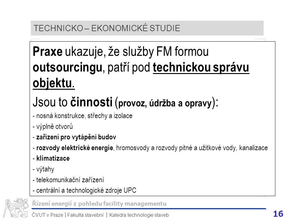 16 ČVUT v Praze Fakulta stavební Katedra technologie staveb II TECHNICKO – EKONOMICKÉ STUDIE Praxe ukazuje, že služby FM formou outsourcingu, patří po