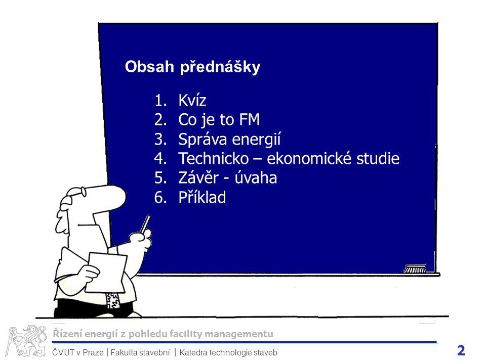 2 ČVUT v Praze Fakulta stavební Katedra technologie staveb II Obsah přednášky 1.Kvíz 2.Co je to FM 3.Správa energií 4.Technicko – ekonomické studie 5.