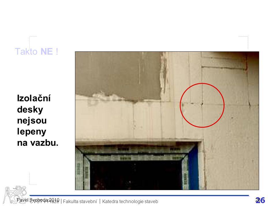 26 ČVUT v Praze Fakulta stavební Katedra technologie staveb II Pavel Svoboda 2010 26 Takto NE ! Izolační desky nejsou lepeny na vazbu.